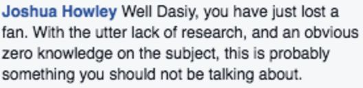 "Screenshot of Facebook comment by Joshua Howley: ""Well Dasiy, you have just lost a fan. With the utter lack of research, and an obvious zero knowledge on the subject, this is probably something you should not be talking about."" / via Facebook"