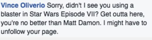 "Screenshot of Facebook comment by Vince Oliverio: ""Sorry, I didn't see you using a blaster in Star Wars Episode VII? Get outta here, you're no better than Matt Damon. I might have to unfollow your page. / via Facebook"